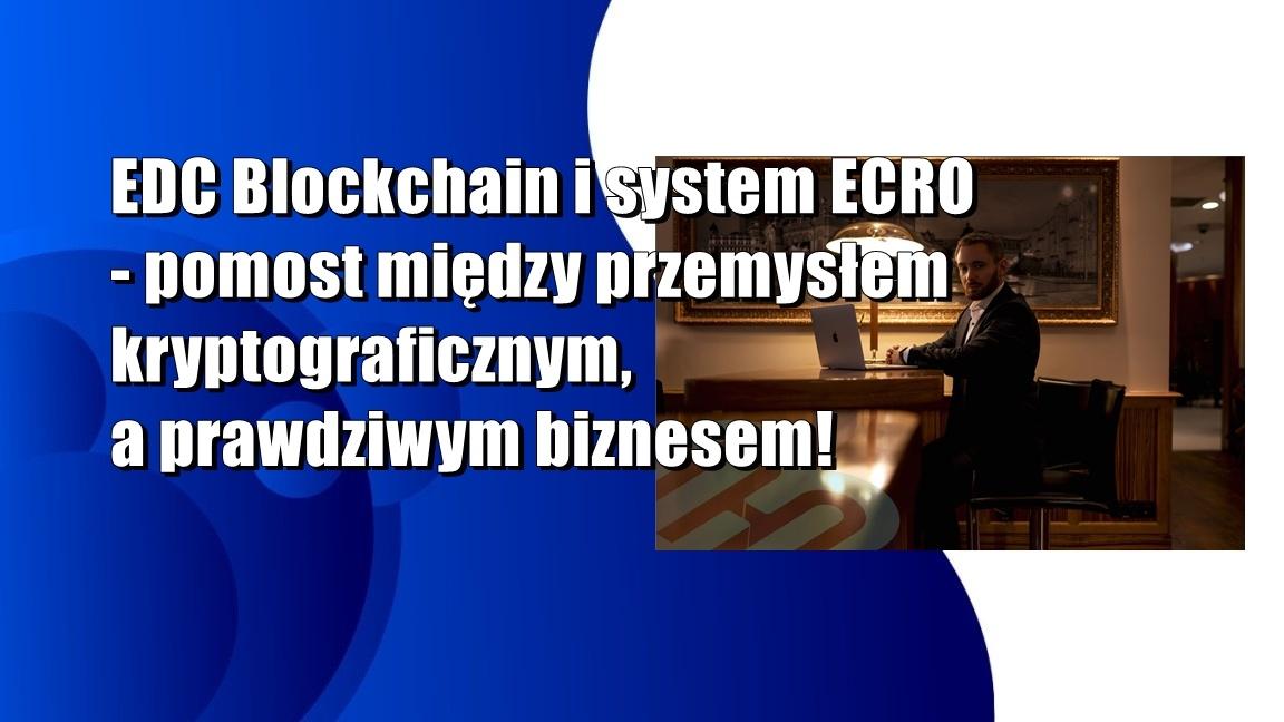 EDC Blockchain i system ECRO – pomost między przemysłem kryptograficznym, a prawdziwym biznesem!