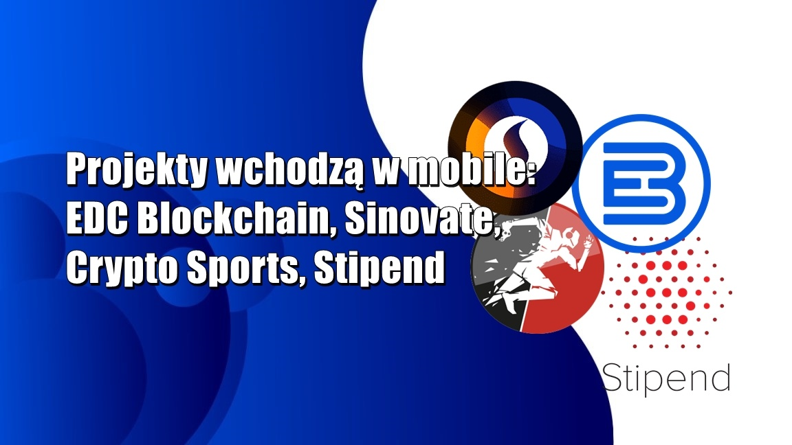 Projekty wchodzą w mobile – EDC Blockchain, Sinovate, Crypto Sports, Stipend