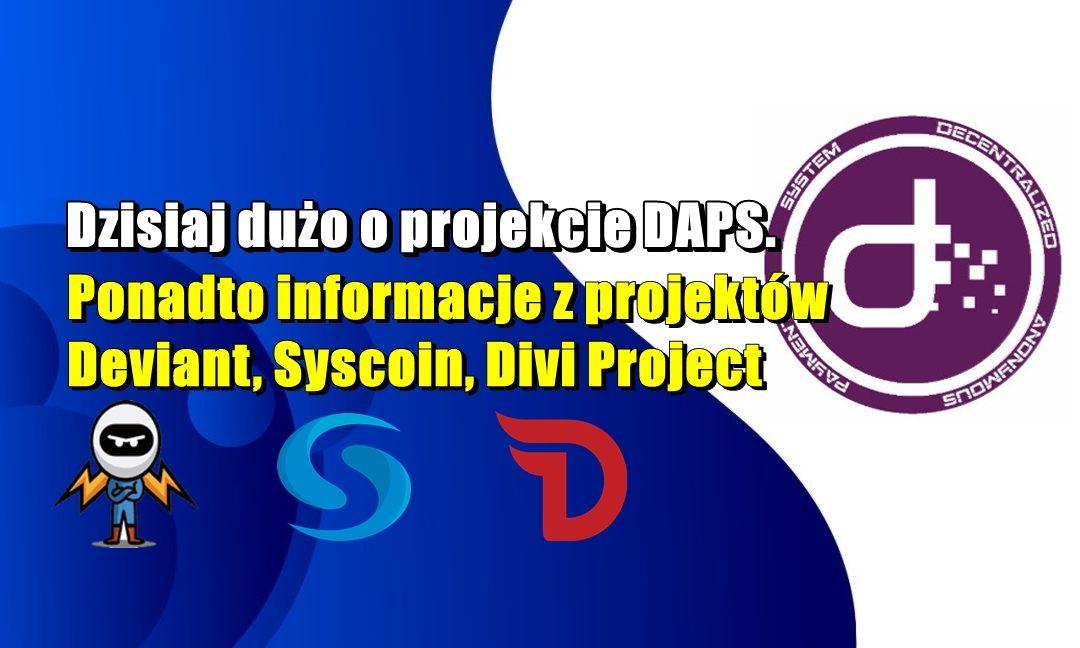 Dzisiaj dużo o projekcie DAPS. Ponadto informacje z projektów Deviant, Syscoin, Divi Project