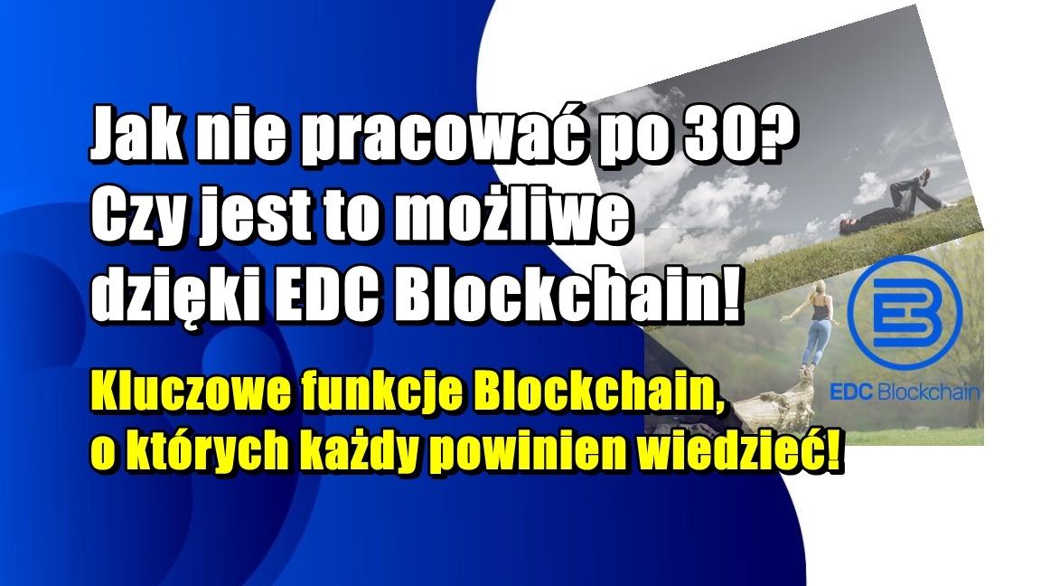 Jak nie pracować po 30? Czy jest to możliwe dzięki EDC Blockchain! Kluczowe funkcje Blockchain, o których każdy powinien wiedzieć!
