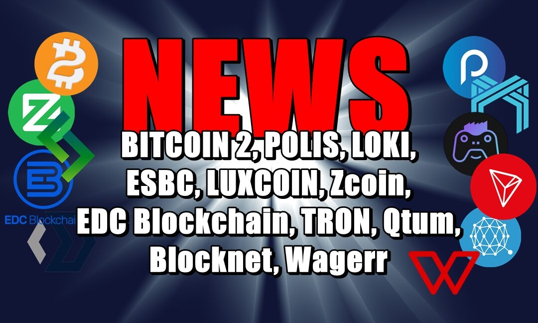 NEWS: BITCOIN 2, POLIS, LOKI, ESBC, LUXCOIN, Zcoin, EDC Blockchain, TRON, Qtum, Blocknet, Wagerr