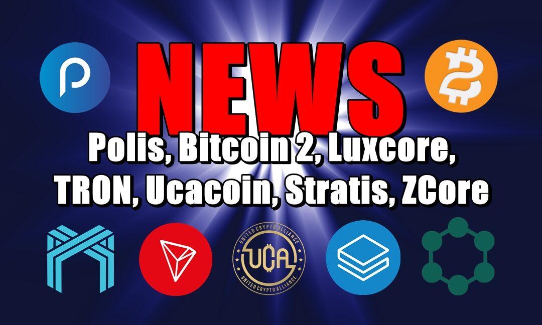 NEWS: Polis, Bitcoin 2, Luxcore, TRON, Ucacoin, Stratis, ZCore