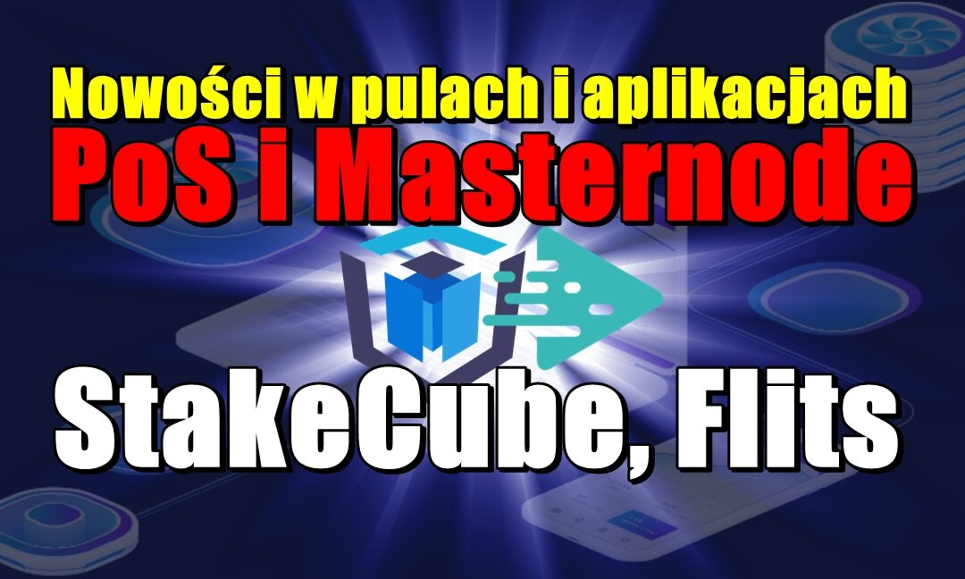 Nowości w pulach i aplikacjach PoS i Masternode: StakeCube, Flits