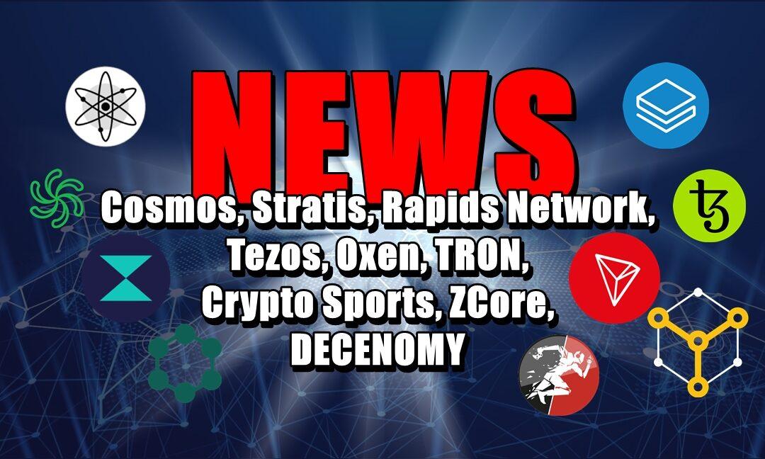 NEWS: Cosmos, Stratis, Rapids Network, Tezos, Oxen, TRON, Crypto Sports, ZCore, DECENOMY