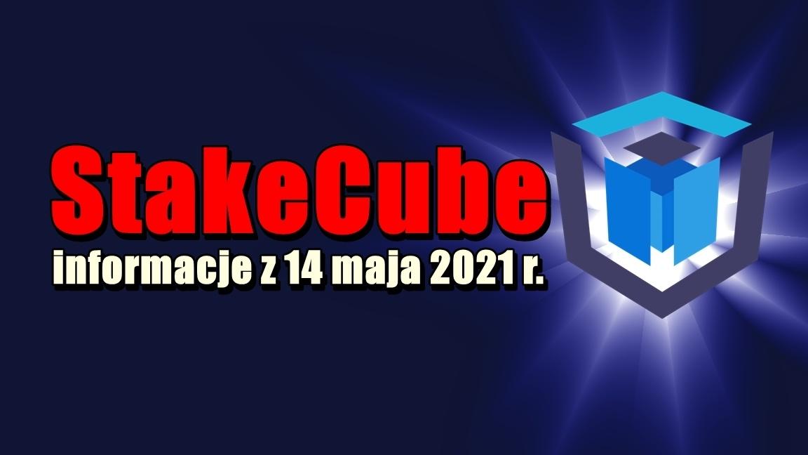 StakeCube informacje z 14 maja 2021 r.