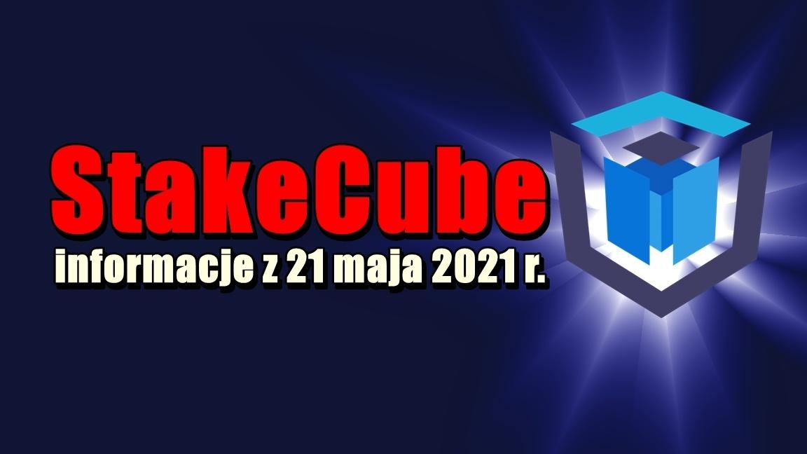 StakeCube informacje z 21 maja 2021 r.