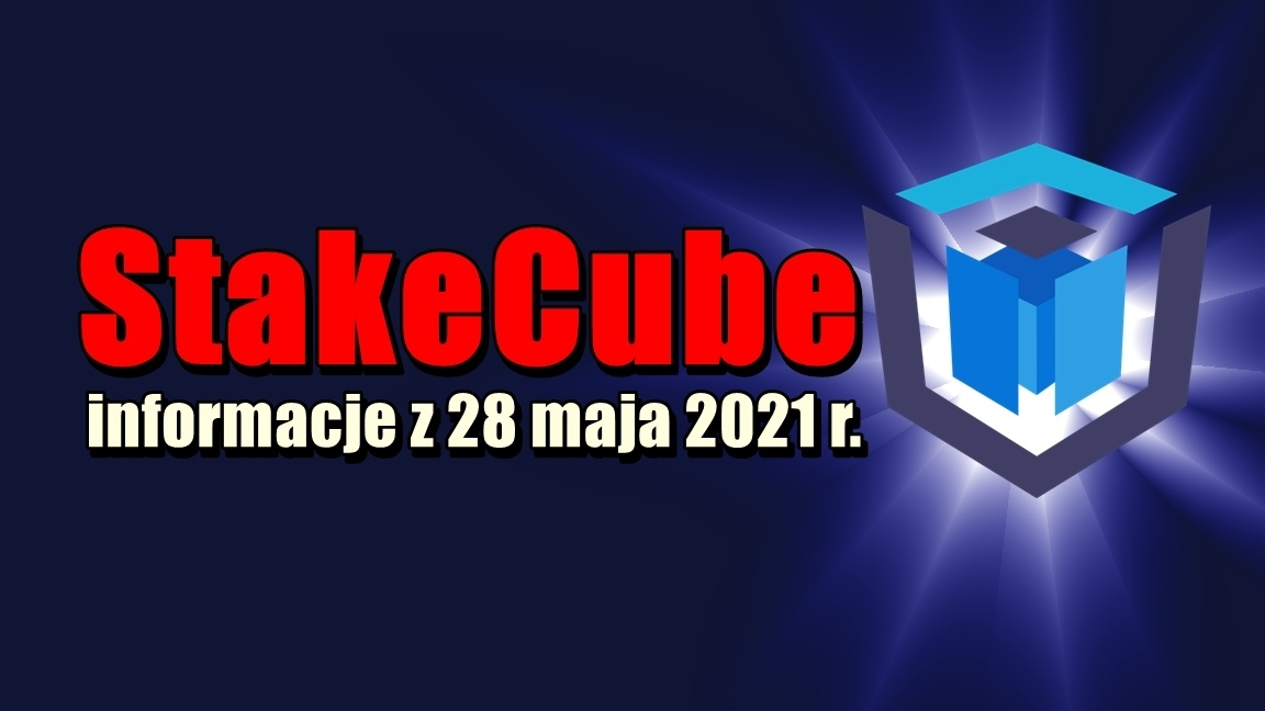 StakeCube informacje z 28 maja 2021 r.