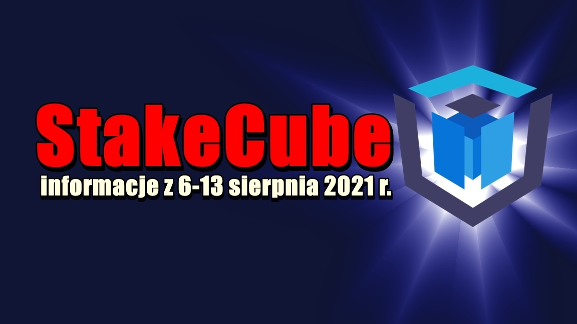 StakeCube informacje z 6-13 sierpnia 2021 r.